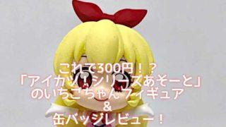 これで300円!?「アイカツ!シリーズあそーと」のいちごちゃんフィギュア&缶バッジレビュー!