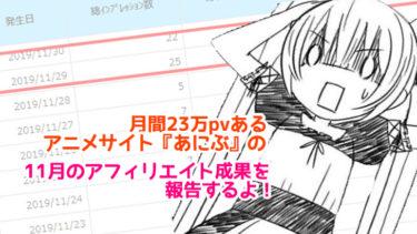 月間23万PVのアニメサイト「あにぶ」の11月アフィリエイト成果を報告するよ