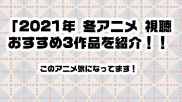 このアニメ気になってます!2021年 冬アニメ 視聴おすすめ3作品を紹介!!